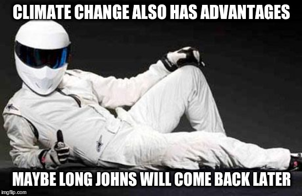 The Stig Agrees | CLIMATE CHANGE ALSO HAS ADVANTAGES MAYBE LONG JOHNS WILL COME BACK LATER | image tagged in the stig agrees | made w/ Imgflip meme maker
