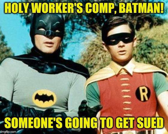 Batman and Robin | HOLY WORKER'S COMP, BATMAN! SOMEONE'S GOING TO GET SUED | image tagged in batman and robin | made w/ Imgflip meme maker