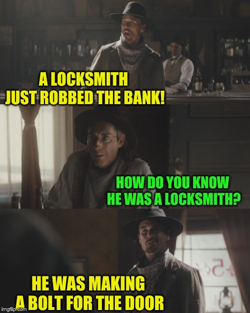 In theory, they're supposed to make buildings safer... | A LOCKSMITH JUST ROBBED THE BANK! HOW DO YOU KNOW HE WAS A LOCKSMITH? HE WAS MAKING A BOLT FOR THE DOOR | image tagged in cowboys,memes,bank robber,confused dafuq jack sparrow what,run forrest run,nixieknox | made w/ Imgflip meme maker