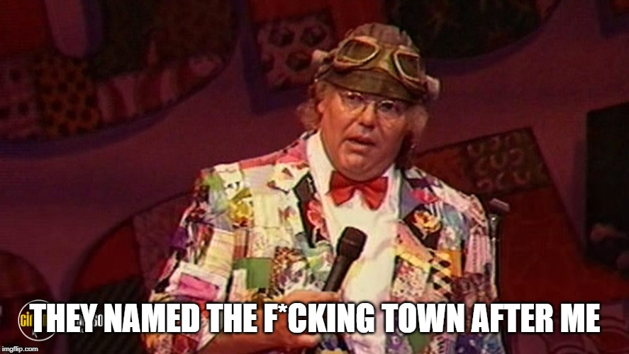 Roy Chubby Brown 1 | THEY NAMED THE F*CKING TOWN AFTER ME | image tagged in roy chubby brown 1 | made w/ Imgflip meme maker