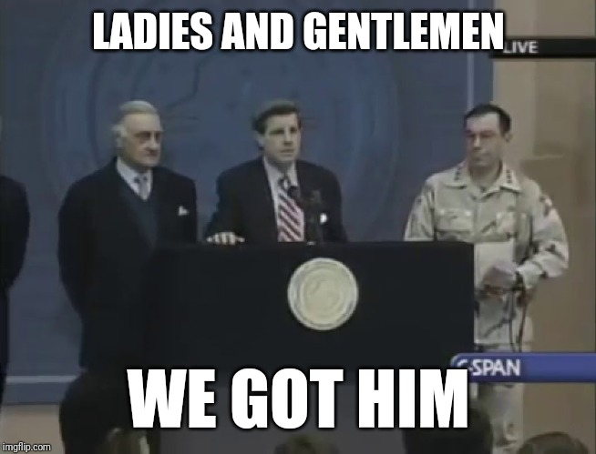 We Got Him | LADIES AND GENTLEMEN WE GOT HIM | image tagged in we got him | made w/ Imgflip meme maker