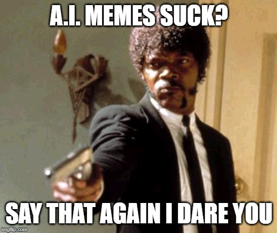 You should check out the AI_Memes stream |  A.I. MEMES SUCK? SAY THAT AGAIN I DARE YOU | image tagged in memes,say that again i dare you,ai memes | made w/ Imgflip meme maker
