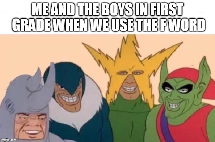 The Gangs all here | ME AND THE BOYS IN FIRST GRADE WHEN WE USE THE F WORD | image tagged in me and the boys | made w/ Imgflip meme maker
