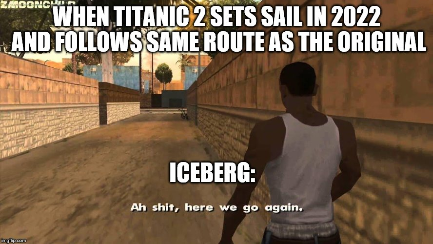 Here we go again | WHEN TITANIC 2 SETS SAIL IN 2022 AND FOLLOWS SAME ROUTE AS THE ORIGINAL ICEBERG: | image tagged in here we go again | made w/ Imgflip meme maker