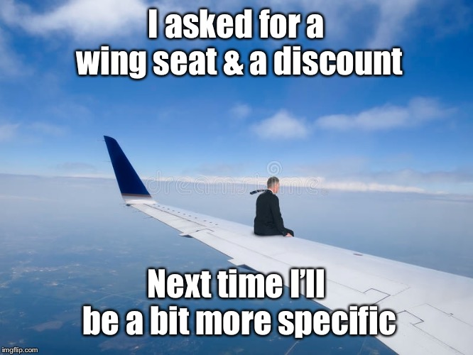 The Airline Industry's latest seating expansion policy | I asked for a wing seat & a discount Next time I'll be a bit more specific | image tagged in airlines,seating,wing,funny memes | made w/ Imgflip meme maker