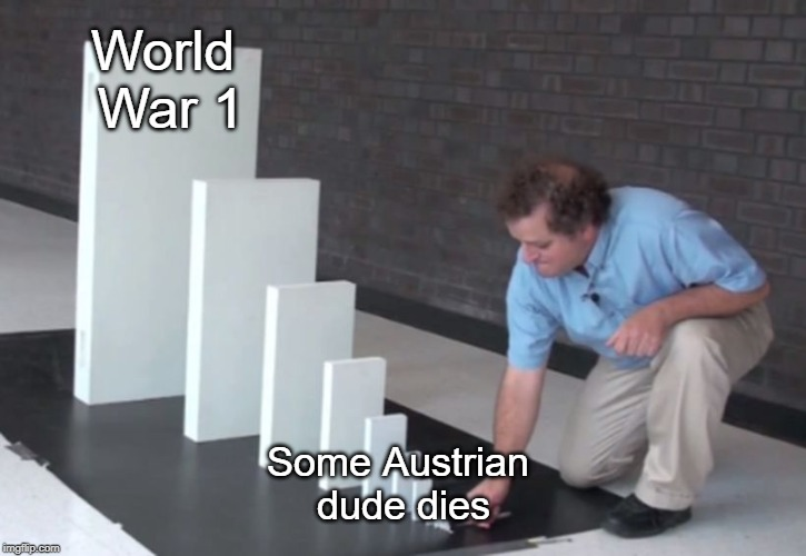 WW1 cause | World War 1 Some Austrian dude dies | image tagged in domino effect,ww1 | made w/ Imgflip meme maker