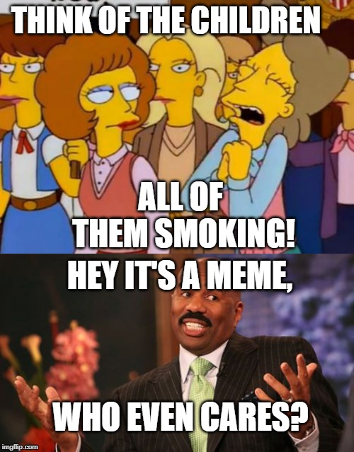 THINK OF THE CHILDREN ALL OF THEM SMOKING! HEY IT'S A MEME, WHO EVEN CARES? | image tagged in memes,steve harvey,think of the children simpsons | made w/ Imgflip meme maker