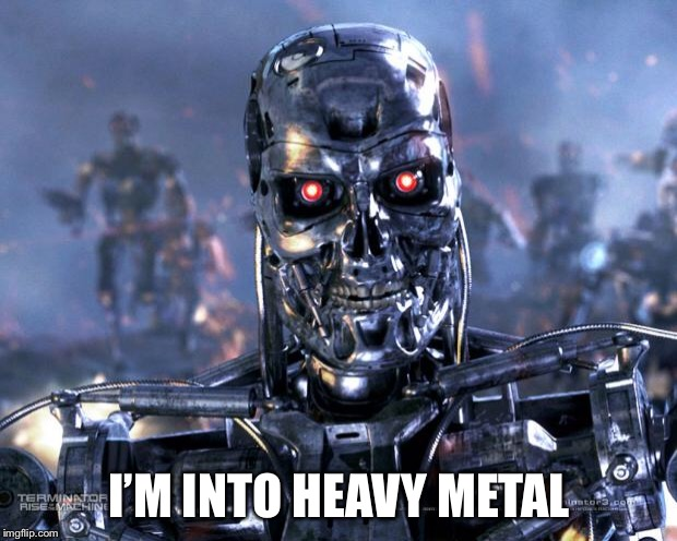Terminator Robot T-800 | I'M INTO HEAVY METAL | image tagged in terminator robot t-800 | made w/ Imgflip meme maker