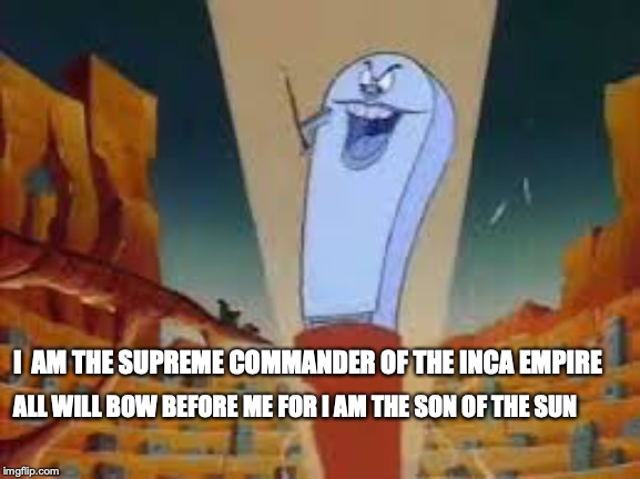 I  AM THE SUPREME COMMANDER OF THE INCA EMPIRE ALL WILL BOW BEFORE ME FOR I AM THE SON OF THE SUN | image tagged in the supreme commander | made w/ Imgflip meme maker