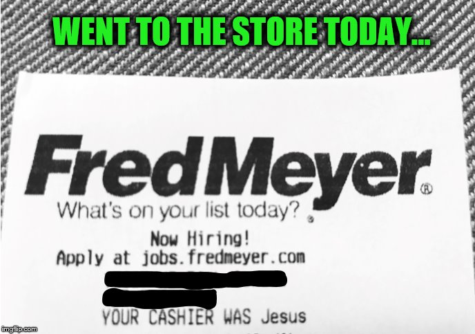 Went to the store today... | WENT TO THE STORE TODAY... | image tagged in store,grocery store,fred meyer,jesus | made w/ Imgflip meme maker