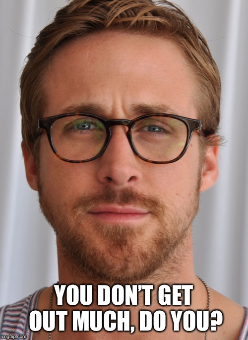 Ryan Gostling Pick up Line | YOU DON'T GET OUT MUCH, DO YOU? | image tagged in ryan gostling pick up line | made w/ Imgflip meme maker