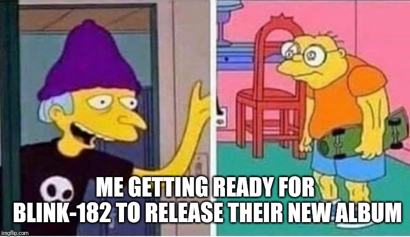 What's my age again? | ME GETTING READY FOR BLINK-182 TO RELEASE THEIR NEW ALBUM | image tagged in memes,funny memes,the simpsons,tv,music,punk rock | made w/ Imgflip meme maker