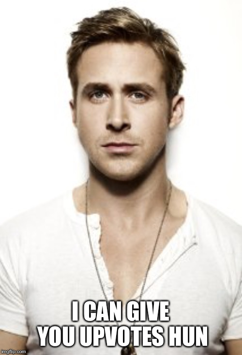 Ryan Gosling Meme | I CAN GIVE YOU UPVOTES HUN | image tagged in memes,ryan gosling | made w/ Imgflip meme maker