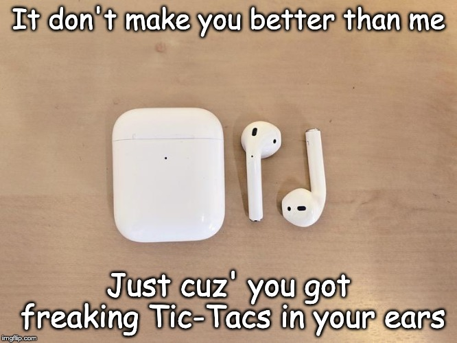 Aorpods | It don't make you better than me Just cuz' you got freaking Tic-Tacs in your ears | image tagged in airpods,fun,memes | made w/ Imgflip meme maker