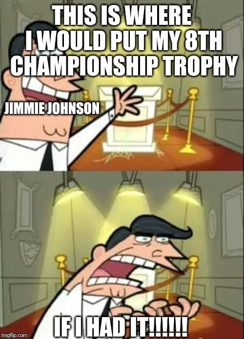 This Is Where I'd Put My Trophy If I Had One |  THIS IS WHERE I WOULD PUT MY 8TH CHAMPIONSHIP TROPHY; JIMMIE JOHNSON; IF I HAD IT!!!!!! | image tagged in memes,this is where i'd put my trophy if i had one | made w/ Imgflip meme maker