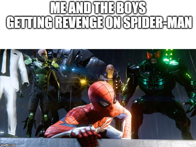 ME AND THE BOYS GETTING REVENGE ON SPIDER-MAN | image tagged in me and the boys | made w/ Imgflip meme maker