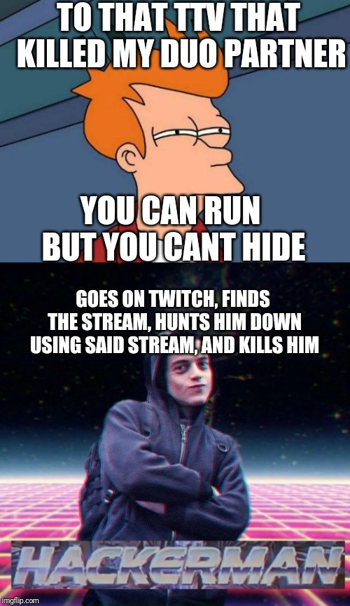 TO THAT TTV THAT KILLED MY DUO PARTNER YOU CAN RUN BUT YOU CANT HIDE GOES ON TWITCH, FINDS THE STREAM, HUNTS HIM DOWN USING SAID STREAM, AND | image tagged in memes,futurama fry,hackerman | made w/ Imgflip meme maker