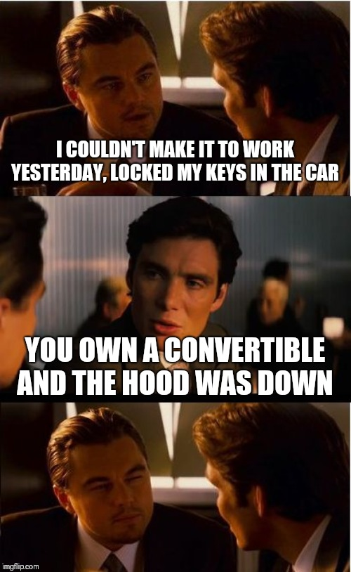 Inception | I COULDN'T MAKE IT TO WORK YESTERDAY, LOCKED MY KEYS IN THE CAR YOU OWN A CONVERTIBLE AND THE HOOD WAS DOWN | image tagged in memes,inception | made w/ Imgflip meme maker