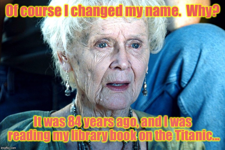 Because the fine would have sunk her for sure | Of course I changed my name.  Why? It was 84 years ago, and I was reading my library book on the Titanic... | image tagged in titanic,dawson,library book,fine,name change,funny memes | made w/ Imgflip meme maker
