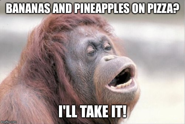 This Was My Comment on One of Raydog's Memes (Check Out the One With the Pineapples and Bananas on Pizza) | BANANAS AND PINEAPPLES ON PIZZA? I'LL TAKE IT! | image tagged in memes,monkey ooh,monkey,oooohhhh | made w/ Imgflip meme maker