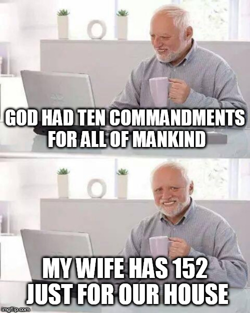 Hide the Pain Harold Meme | GOD HAD TEN COMMANDMENTS FOR ALL OF MANKIND MY WIFE HAS 152 JUST FOR OUR HOUSE | image tagged in memes,hide the pain harold | made w/ Imgflip meme maker