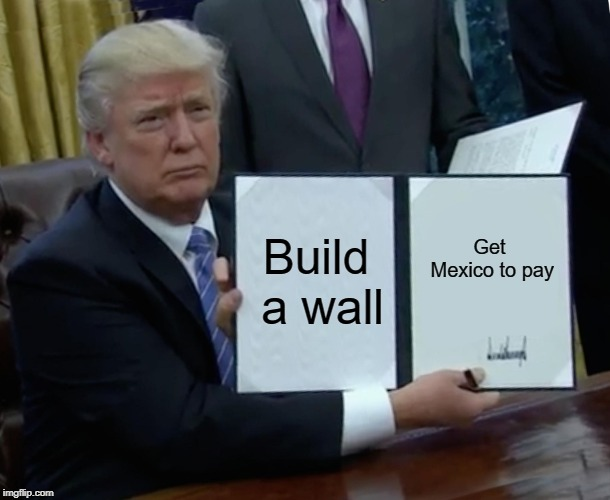 Trump Bill Signing |  Build a wall; Get Mexico to pay | image tagged in memes,trump bill signing | made w/ Imgflip meme maker