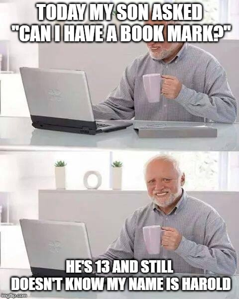 "Hide the Pain Harold | TODAY MY SON ASKED ""CAN I HAVE A BOOK MARK?"" HE'S 13 AND STILL DOESN'T KNOW MY NAME IS HAROLD 