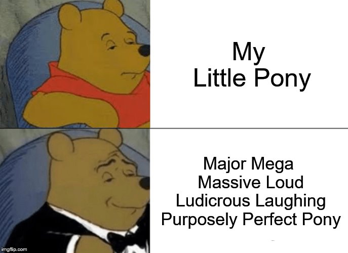 MLP or MMMLLLPPP | My Little Pony Major Mega Massive Loud Ludicrous Laughing Purposely Perfect Pony | image tagged in memes,tuxedo winnie the pooh,mlp,mlp meme,mlp fim | made w/ Imgflip meme maker