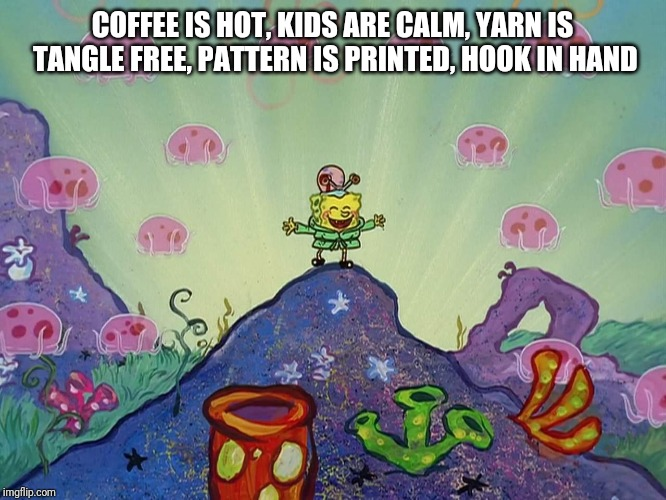 COFFEE IS HOT, KIDS ARE CALM, YARN IS TANGLE FREE, PATTERN IS PRINTED, HOOK IN HAND | image tagged in spongebob happy | made w/ Imgflip meme maker