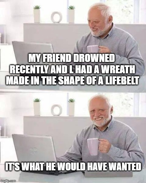 Hide the Pain Harold Meme | MY FRIEND DROWNED RECENTLY AND L HAD A WREATH MADE IN THE SHAPE OF A LIFEBELT IT'S WHAT HE WOULD HAVE WANTED | image tagged in memes,hide the pain harold | made w/ Imgflip meme maker