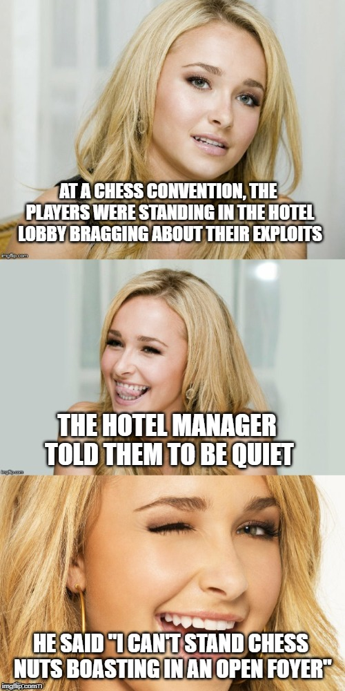 "Bad Pun Hayden Panettiere | AT A CHESS CONVENTION, THE PLAYERS WERE STANDING IN THE HOTEL LOBBY BRAGGING ABOUT THEIR EXPLOITS HE SAID ""I CAN'T STAND CHESS NUTS BOASTING 
