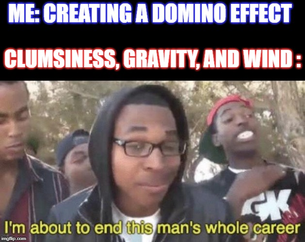 A Common Nightmare | ME: CREATING A DOMINO EFFECT CLUMSINESS, GRAVITY, AND WIND : | image tagged in im about to end this mans whole career,nightmare | made w/ Imgflip meme maker