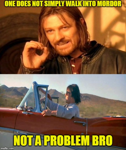 They all can't be funny | ONE DOES NOT SIMPLY WALK INTO MORDOR NOT A PROBLEM BRO | image tagged in memes,one does not simply | made w/ Imgflip meme maker