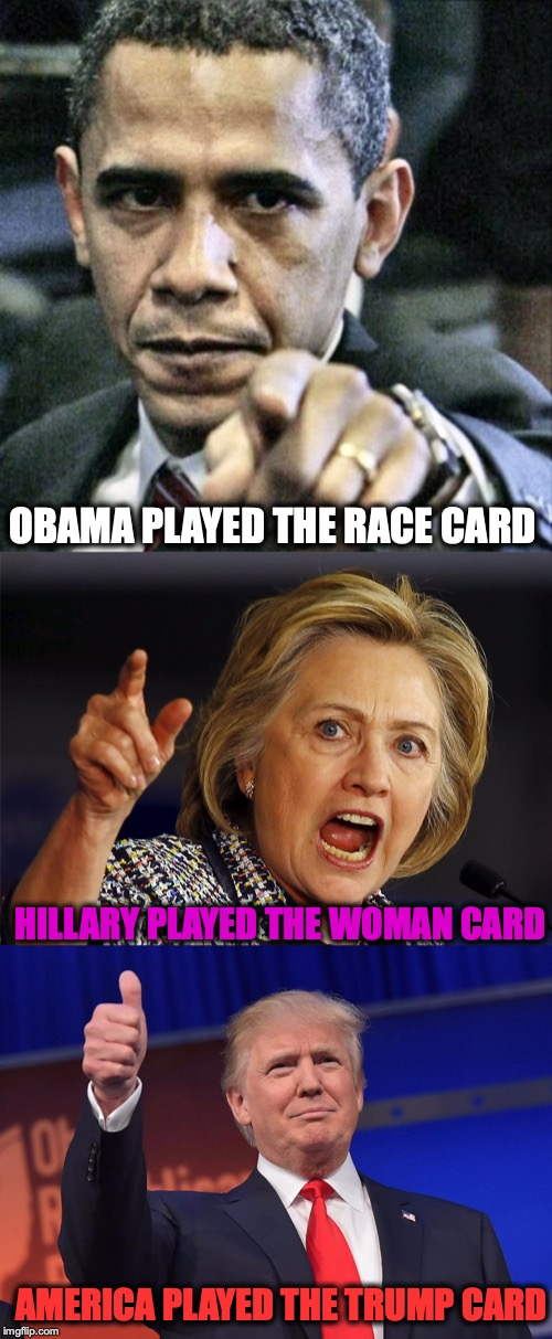 A New Dealer | OBAMA PLAYED THE RACE CARD HILLARY PLAYED THE WOMAN CARD AMERICA PLAYED THE TRUMP CARD | image tagged in obama,hillary,trump,race,woman | made w/ Imgflip meme maker