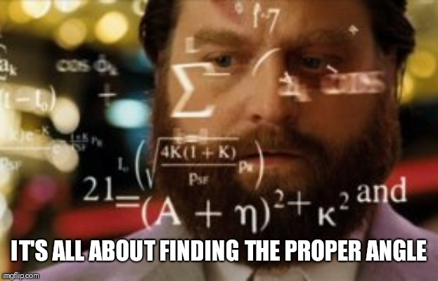 Trying to calculate how much sleep I can get | IT'S ALL ABOUT FINDING THE PROPER ANGLE | image tagged in trying to calculate how much sleep i can get | made w/ Imgflip meme maker