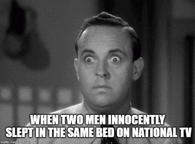 shocked face | WHEN TWO MEN INNOCENTLY SLEPT IN THE SAME BED ON NATIONAL TV | image tagged in shocked face | made w/ Imgflip meme maker