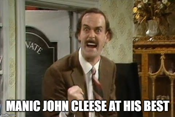 fawlty towers. can't believe there were only 12 shows ! | MANIC JOHN CLEESE AT HIS BEST | image tagged in angry basil fawlty,maneul,sybil | made w/ Imgflip meme maker