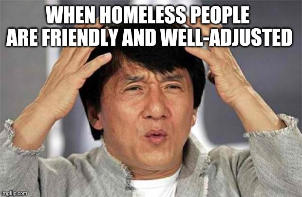 WTF |  WHEN HOMELESS PEOPLE ARE FRIENDLY AND WELL-ADJUSTED | image tagged in epic jackie chan hq,jackie chan wtf | made w/ Imgflip meme maker