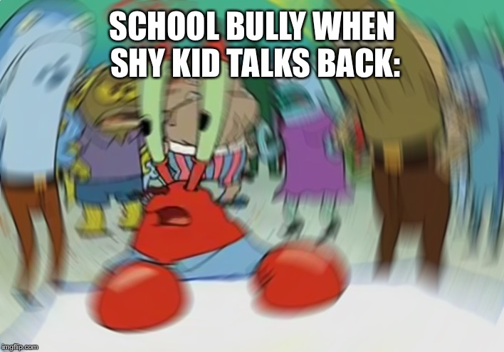 Mr Krabs Blur Meme | SCHOOL BULLY WHEN SHY KID TALKS BACK: | image tagged in memes,mr krabs blur meme | made w/ Imgflip meme maker