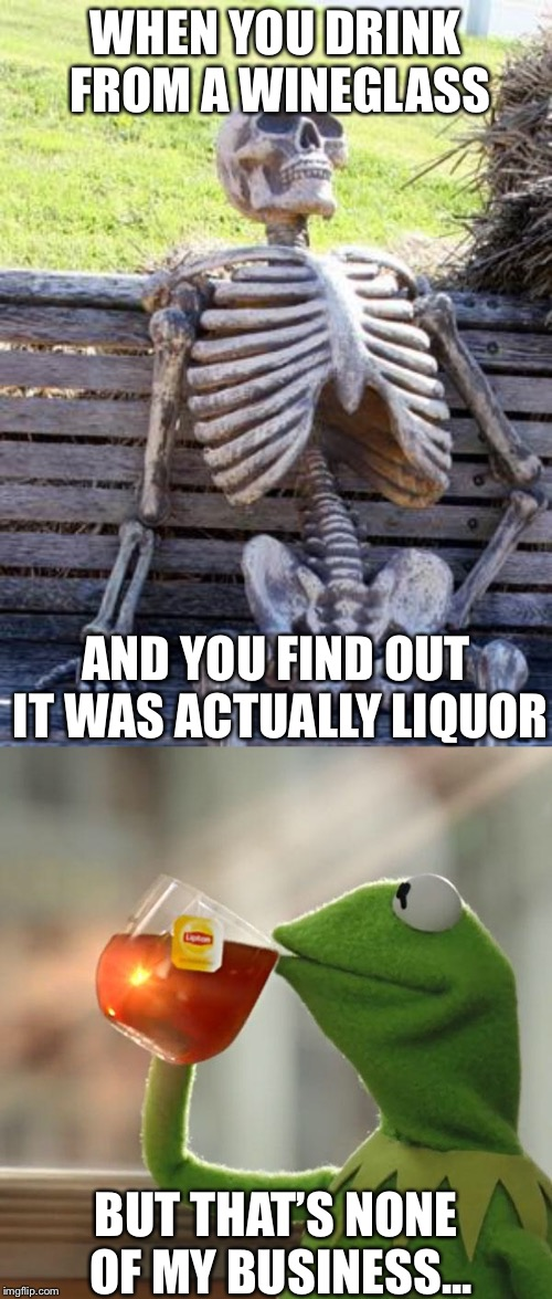 WHEN YOU DRINK FROM A WINEGLASS AND YOU FIND OUT IT WAS ACTUALLY LIQUOR BUT THAT'S NONE OF MY BUSINESS... | image tagged in memes,waiting skeleton,but thats none of my business | made w/ Imgflip meme maker
