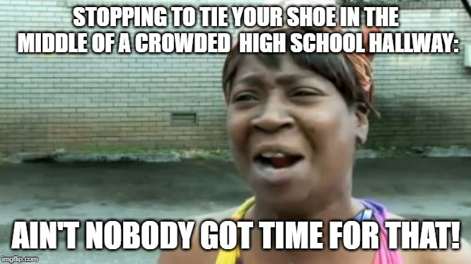 it's also impossible! |  STOPPING TO TIE YOUR SHOE IN THE MIDDLE OF A CROWDED  HIGH SCHOOL HALLWAY:; AIN'T NOBODY GOT TIME FOR THAT! | image tagged in memes,aint nobody got time for that,school,highschool,funny memes,funny | made w/ Imgflip meme maker