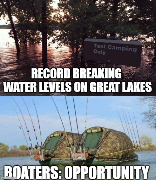 High water? Boaters: Opportunity | RECORD BREAKING WATER LEVELS ON GREAT LAKES BOATERS: OPPORTUNITY | image tagged in opportunity,smart,boat,boating,fishing,camping | made w/ Imgflip meme maker