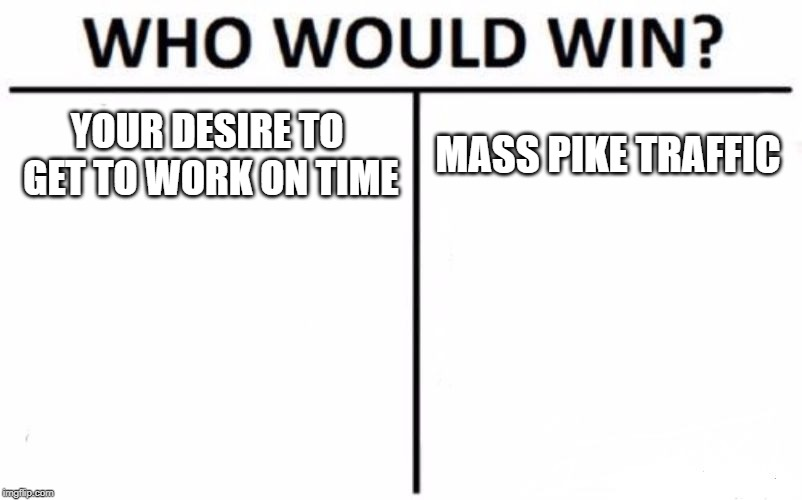 Who Would Win? Meme |  YOUR DESIRE TO GET TO WORK ON TIME; MASS PIKE TRAFFIC | image tagged in memes,who would win | made w/ Imgflip meme maker