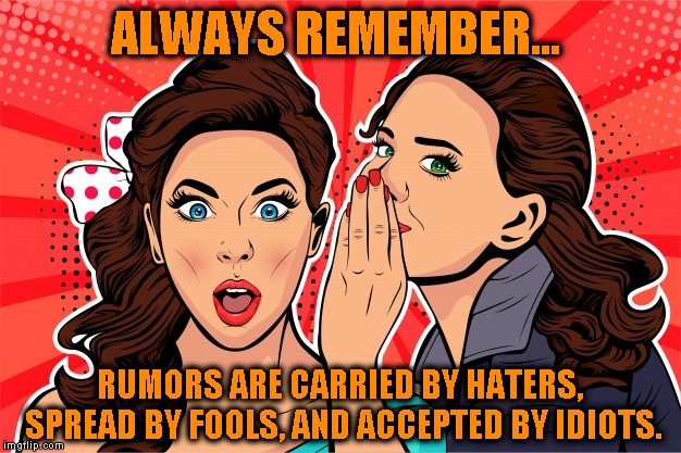 Haters gonna hate... | ALWAYS REMEMBER... RUMORS ARE CARRIED BY HATERS, SPREAD BY FOOLS, AND ACCEPTED BY IDIOTS. | image tagged in haters gonna hate,rumors,gossip,toxic | made w/ Imgflip meme maker