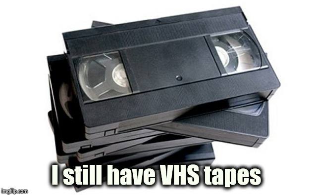 vhs | I still have VHS tapes | image tagged in vhs | made w/ Imgflip meme maker