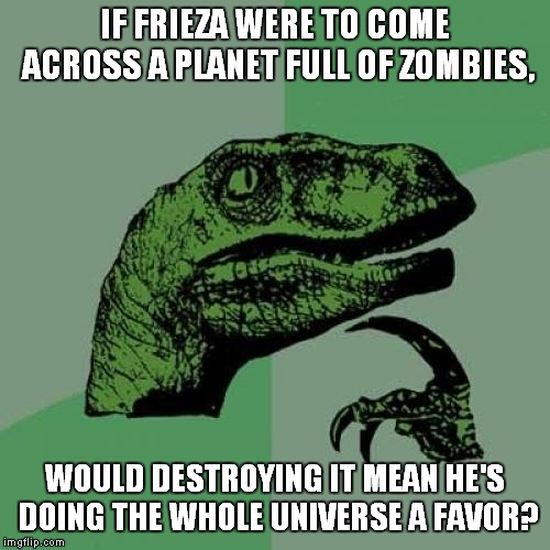 Frieza and Zombies | IF FRIEZA WERE TO COME ACROSS A PLANET FULL OF ZOMBIES, WOULD DESTROYING IT MEAN HE'S DOING THE WHOLE UNIVERSE A FAVOR? | image tagged in memes,philosoraptor,zombies,zombie,frieza,dragon ball z | made w/ Imgflip meme maker