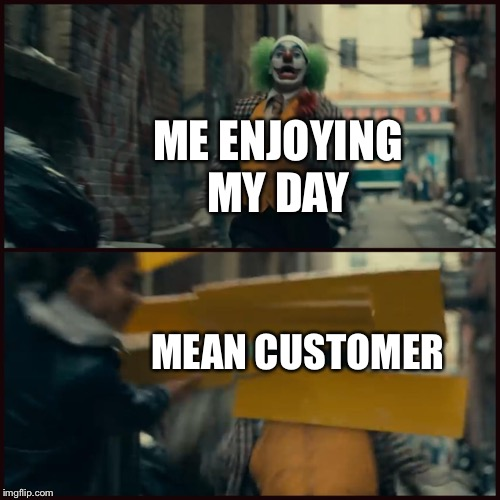 Joker | ME ENJOYING MY DAY MEAN CUSTOMER | image tagged in joker | made w/ Imgflip meme maker