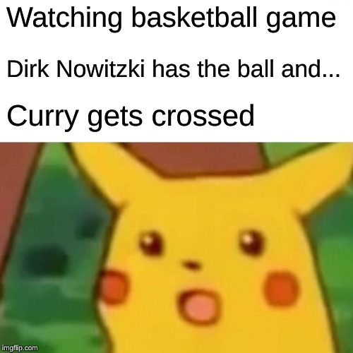 Surprised Pikachu Meme |  Watching basketball game; Dirk Nowitzki has the ball and... Curry gets crossed | image tagged in memes,surprised pikachu | made w/ Imgflip meme maker