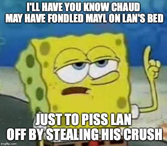 Chaud Fondling Mayl |  I'LL HAVE YOU KNOW CHAUD MAY HAVE FONDLED MAYL ON LAN'S BED; JUST TO PISS LAN OFF BY STEALING HIS CRUSH | image tagged in memes,ill have you know spongebob,chaud,megaman nt warrior,megaman,lan hikari | made w/ Imgflip meme maker