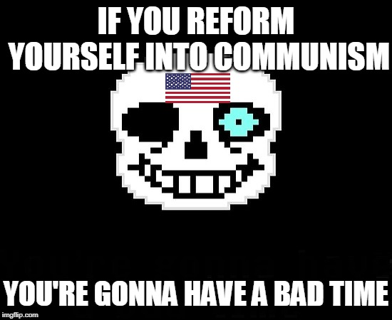 USAball In A Nutshell | IF YOU REFORM YOURSELF INTO COMMUNISM YOU'RE GONNA HAVE A BAD TIME | image tagged in memes,you're gonna have a bad time,undertale,united states,communism | made w/ Imgflip meme maker